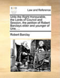 Unto the Right Honourable, the Lords of Council and Session, the Petition of Robert Barclays Elder and Younger of Urie,