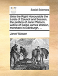 Unto the Right Honourable the Lords of Council and Session, the Petition of Janet Watson, Widow of Baillie James Watson, Merchant in Edinburgh, ...