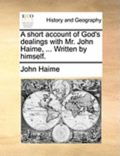 A Short Account of God's Dealings with Mr. John Haime, ... Written by Himself.