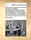 An Essay on Religion. Demonstrating, That God's Being, and Existing as a Trinity in Unity, and His Attributes, Are Self-Evident the Second Edition, with Additions.