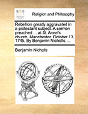 Rebellion Greatly Aggravated in a Protestant Subject. a Sermon Preached ... at St. Anne's Church, Manchester, October 13, 1745. by Benjamin Nicholls, ...