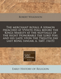 The Merchant Royall a Sermon Preached at Vvhite-Hall Before the Kings Maiesty at the Nuptialls of the Right Honorable the Lord Hay, and His Lady, Vpon the Twelfth Day Last Being Ianuar. 6. 1607.
