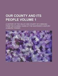 Our County and Its People; A History of the Valley and County of Chemung