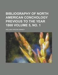 Bibliography of North American Conchology Previous to the Year 1860 Volume 5, No. 1