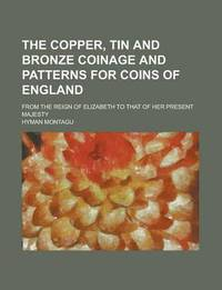 The Copper, Tin and Bronze Coinage and Patterns for Coins of England; From the Reign of Elizabeth to That of Her Present Majesty