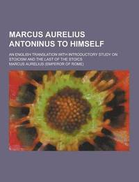 Marcus Aurelius Antoninus to Himself; An English Translation with Introductory Study on Stoicism and the Last of the Stoics
