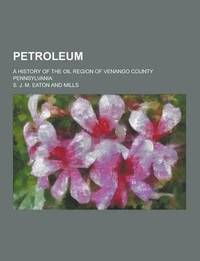 Petroleum; A History of the Oil Region of Venango County Pennsylvania