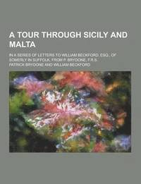 A Tour Through Sicily and Malta; In a Series of Letters to William Beckford, Esq., of Somerly in Suffolk, from P. Brydone, F.R.S.