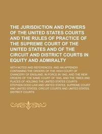 The Jurisdiction and Powers of the United States Courts and the Rules of Practice of the Supreme Court of the United States and of the Circuit and District Courts in Equity and Admiralty; With Notes