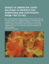Digest of American Cases Relating to Patents for Inventions and Copyrights from 1789 to 1862; Including Numerous Manuscript Cases, Decisions on Appeals from the Commissioners of Patents and the