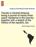 Travels in Central America, Being a Journal of Nearly Three Years' Residence in the Country, Together with a Sketch of the History of the Republic, Etc.