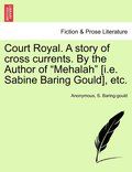 Court Royal. a Story of Cross Currents. by the Author of 'Mehalah' [I.E. Sabine Baring Gould], Etc.