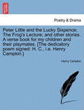 Peter Little and the Lucky Sixpence; The Frog's Lecture; And Other Stories. a Verse Book for My Children and Their Playmates. [The Dedicatory Poem Signed