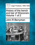 History of the Bench and Bar of Wisconsin. Volume 1 of 2