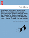 The Death of Athaliah, a Scriptural Drama [In Four Acts and in Verse], Founded on [Or Rather, Translated From] the Athalie of Racine