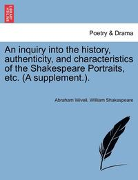 An Inquiry Into the History, Authenticity, and Characteristics of the Shakespeare Portraits, Etc. (a Supplement.).