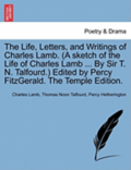 The Life, Letters, and Writings of Charles Lamb. (a Sketch of the Life of Charles Lamb ... by Sir T. N. Talfourd.) Edited by Percy Fitzgerald. the Temple Edition.