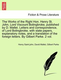 The Works of the Right Hon. Henry St. John, Lord Viscount Bolingbroke, Published by D. Mallet. Letters and Correspondence, of Lord Bolingbroke, with State Papers, Explanatory Notes, and a Translation