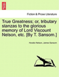 True Greatness; Or, Tributary Stanzas to the Glorious Memory of Lord Viscount Nelson, Etc. [By T. Sansom.]