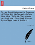 To Her Royal Highness the Princess of Wales with the Tragedy of Cato. Nov. 1714. to Sir Godfrey Kneller on His Picture of the King. [poems. by the Right Hon. J. Addison.]