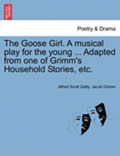 The Goose Girl. a Musical Play for the Young ... Adapted from One of Grimm's Household Stories, Etc.
