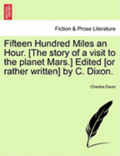 Fifteen Hundred Miles an Hour. [The Story of a Visit to the Planet Mars.] Edited [Or Rather Written] by C. Dixon.