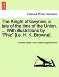 The Knight of Gwynne, a Tale of the Time of the Union. ... with Illustrations by 'Phiz' [I.E. H. K. Browne].
