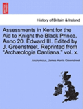 Assessments in Kent for the Aid to Knight the Black Prince, Anno 20. Edward III. Edited by J. Greenstreet. Reprinted from 'Arch Ologia Cantiana.' Vol. X.