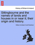 Sittingbourne and the Names of Lands and Houses in or Near It; Their Origin and History.