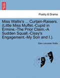 Miss Wallis's ... Curtain-Raisers. (Little Miss Muffet.-Cupid in Ermine.-The Prior Claim.-A Sudden Squall.-Cissy's Engagement.-My Son and I.).