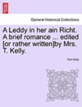 A Leddy in Her Ain Richt. a Brief Romance ... Edited [Or Rather Written]by Mrs. T. Kelly.