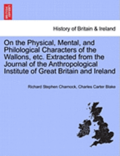 On the Physical, Mental, and Philological Characters of the Wallons, Etc. Extracted from the Journal of the Anthropological Institute of Great Britain and Ireland
