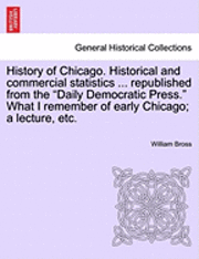 History of Chicago. Historical and Commercial Statistics ... Republished from the 'Daily Democratic Press.' What I Remember of Early Chicago; A Lecture, Etc.