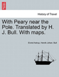 With Peary Near the Pole. Translated by H. J. Bull. with Maps.
