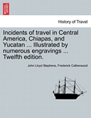 Incidents of Travel in Central America, Chiapas, and Yucatan ... Illustrated by Numerous Engravings ... Twelfth Edition.