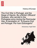 The Civil War in Portugal, and the Siege of Oporto. by a British Officerof Hussars, Who Served in the Portugese Army During the Peninsular War. a Translation of