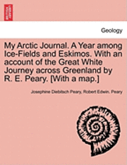 My Arctic Journal. a Year Among Ice-Fields and Eskimos. with an Account of the Great White Journey Across Greenland by R. E. Peary. [With a Map.]