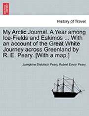 My Arctic Journal. a Year Among Ice-Fields and Eskimos ... with an Account of the Great White Journey Across Greenland by R. E. Peary. [With a Map.]Vol.I