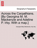 Across the Carpathians. [By Georgina M. M. MacKenzie and Adeline P. Irby. with a Map.]