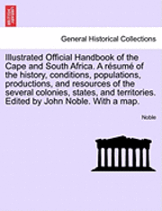 Illustrated Official Handbook of the Cape and South Africa. a Resume of the History, Conditions, Populations, Productions, and Resources of the Several Colonies, States, and Territories. Edited by