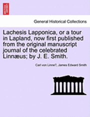 Lachesis Lapponica, or a Tour in Lapland, Now First Published from the Original Manuscript Journal of the Celebrated Linnaeus; By J. E. Smith. Vol. I.