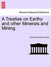 A Treatise on Earthy and Other Minerals and Mining.
