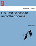 His Last Sebastian, and Other Poems.
