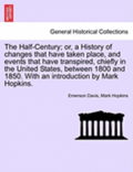 The Half-Century; Or, a History of Changes That Have Taken Place, and Events That Have Transpired, Chiefly in the United States, Between 1800 and 1850. with an Introduction by Mark Hopkins.