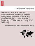The World as It Is. a New and Comprehensive System of Modern Geography, Physical, Political and Commercial. [Vol. 1 and 2 by W. C. Taylor and C. MacKay; Vol. 3 by W. C. Stafford.]