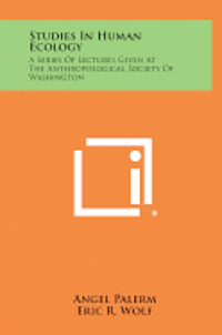 Studies in Human Ecology: A Series of Lectures Given at the Anthropological Society of Washington
