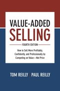 Value-Added Selling, Fourth  Edition: How to Sell More  Profitably, Confidently, and  Professionally by Competing on  Value Not Price