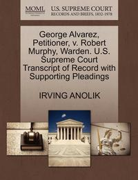 George Alvarez, Petitioner, V. Robert Murphy, Warden. U.S. Supreme Court Transcript of Record with Supporting Pleadings