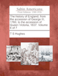 The History of England, from the Accession of George III, 1760, to the Accession of Queen Victoria, 1837. Volume 6 of 7