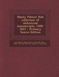 Manly Palmer Hall Collection of Alchemical Manuscripts, 1500-1825 - Primary Source Edition